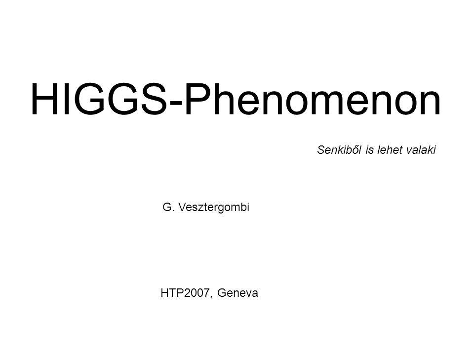 HIGGS-Phenomenon Senkiből is lehet valaki G. Vesztergombi HTP2007, Geneva