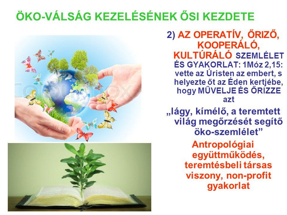 """ÖKO-VÁLSÁG KEZELÉSÉNEK ŐSI KEZDETE 2) AZ OPERATÍV, ŐRIZŐ, KOOPERÁLÓ, KULTÚRÁLÓ SZEMLÉLET ÉS GYAKORLAT: 1Móz 2,15: vette az Úristen az embert, s helyezte őt az Éden kertjébe, hogy MŰVELJE ÉS ŐRIZZE azt """"lágy, kímélő, a teremtett világ megőrzését segítő öko-szemlélet Antropológiai együttműködés, teremtésbeli társas viszony, non-profit gyakorlat"""