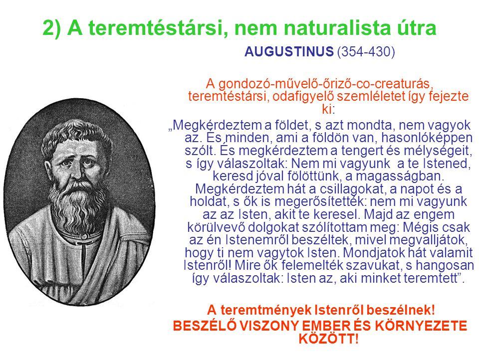 """2) A teremtéstársi, nem naturalista útra AUGUSTINUS (354-430) A gondozó-művelő-őriző-co-creaturás, teremtéstársi, odafigyelő szemléletet így fejezte ki: """"Megkérdeztem a földet, s azt mondta, nem vagyok az."""