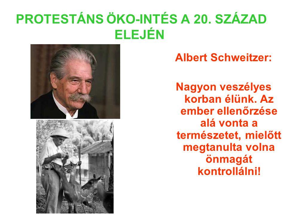 PROTESTÁNS ÖKO-INTÉS A 20. SZÁZAD ELEJÉN Albert Schweitzer: Nagyon veszélyes korban élünk.