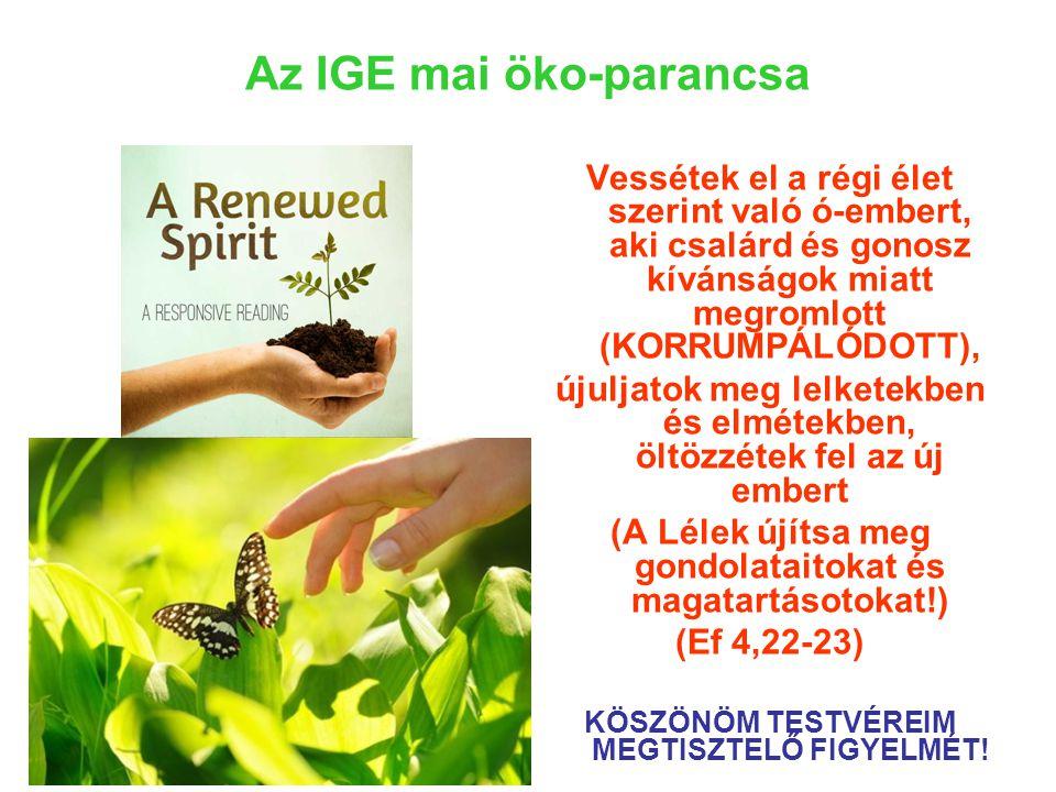 Az IGE mai öko-parancsa Vessétek el a régi élet szerint való ó-embert, aki csalárd és gonosz kívánságok miatt megromlott (KORRUMPÁLÓDOTT), újuljatok meg lelketekben és elmétekben, öltözzétek fel az új embert (A Lélek újítsa meg gondolataitokat és magatartásotokat!) (Ef 4,22-23) KÖSZÖNÖM TESTVÉREIM MEGTISZTELŐ FIGYELMÉT!
