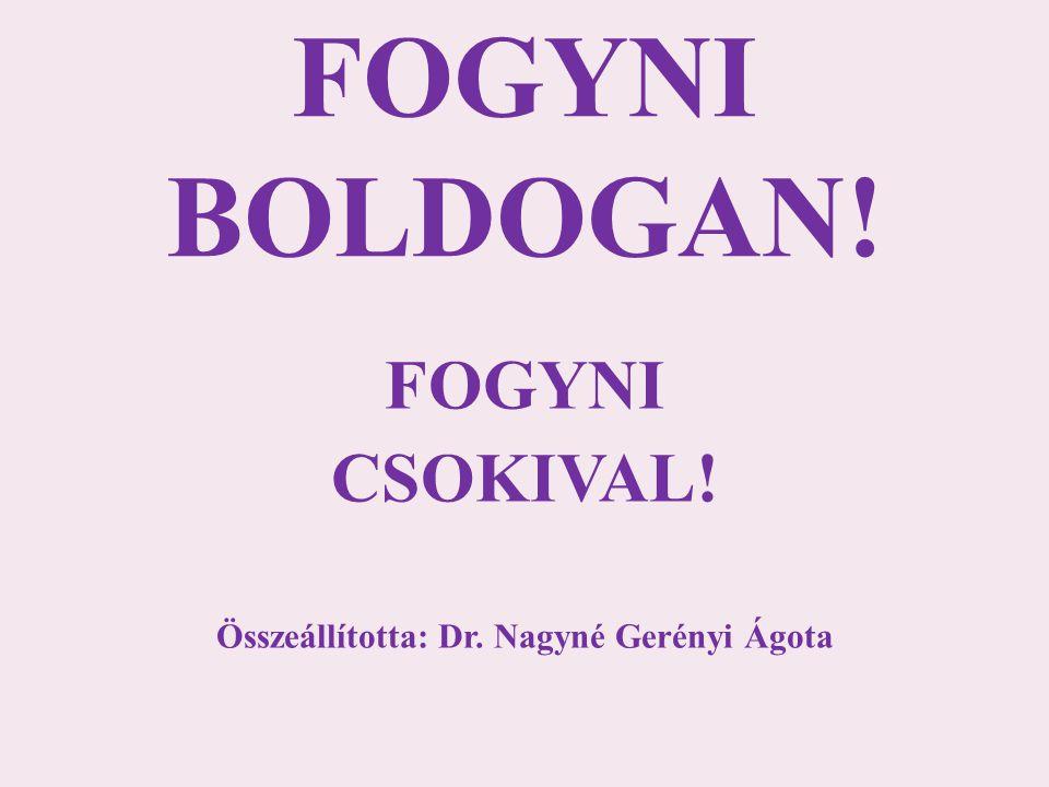 FOGYNI BOLDOGAN! FOGYNI CSOKIVAL! Összeállította: Dr. Nagyné Gerényi Ágota