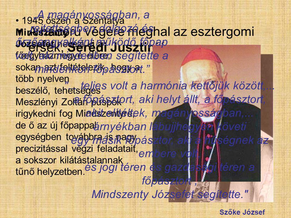 A háború végére meghal az esztergomi érsek, Serédi Jusztinián 1945 őszén a Szentatya Mindszenty Józsefet nevezi ki a főegyházmegye élére, sokan azt fe