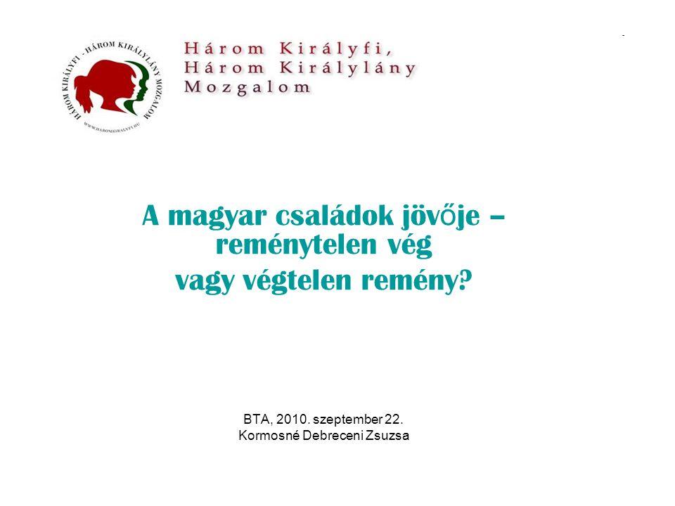 A magyar családok jöv ő je – reménytelen vég vagy végtelen remény? BTA, 2010. szeptember 22. Kormosné Debreceni Zsuzsa