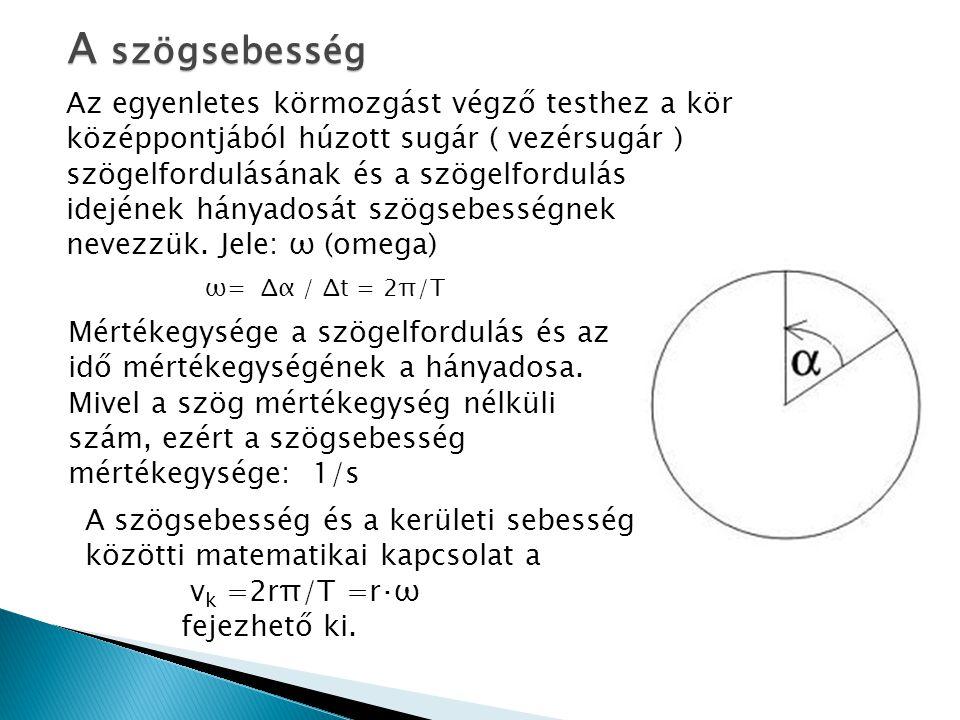 A szögsebesség Az egyenletes körmozgást végző testhez a kör középpontjából húzott sugár ( vezérsugár ) szögelfordulásának és a szögelfordulás idejének hányadosát szögsebességnek nevezzük.