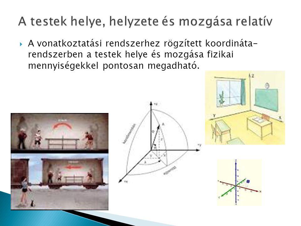  A vonatkoztatási rendszerhez rögzített koordináta- rendszerben a testek helye és mozgása fizikai mennyiségekkel pontosan megadható.