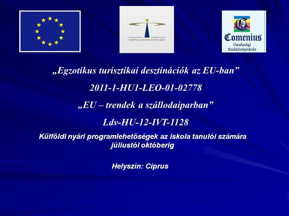"""""""Egzotikus turisztikai desztinációk az EU-ban 2011-1-HU1-LEO-01-02778 """"EU – trendek a szállodaiparban Ldv-HU-12-IVT-1128 Külföldi nyári programlehetőségek az iskola tanulói számára júliustól októberig Helyszín: Ciprus"""