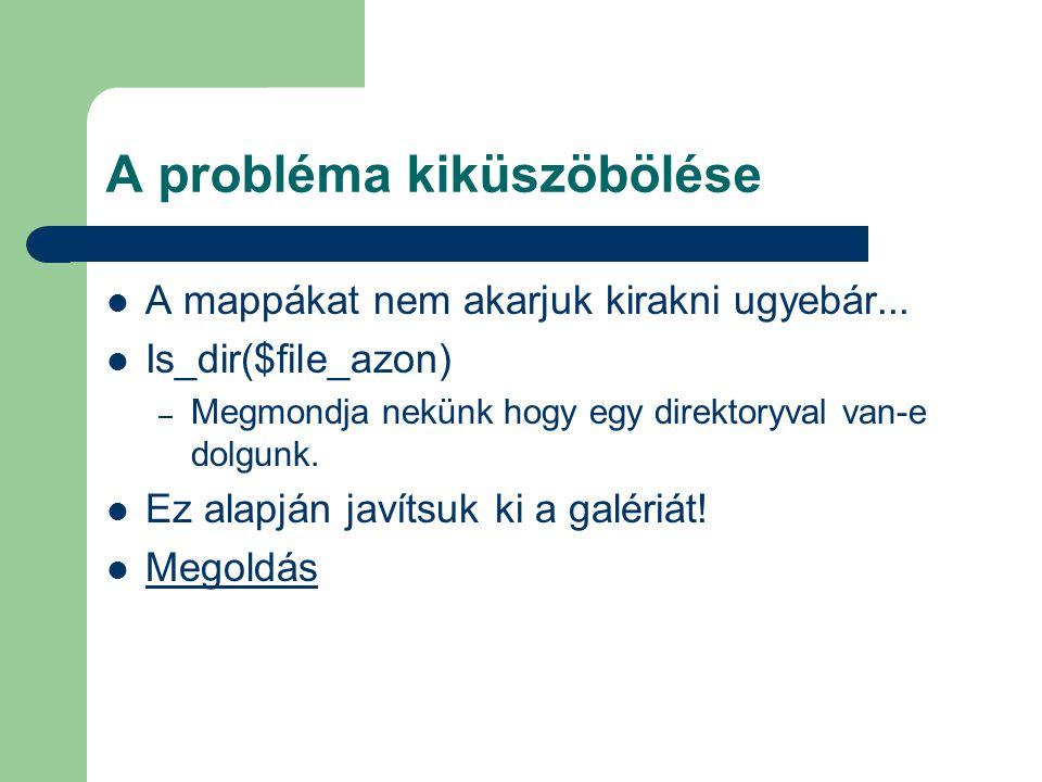 A probléma kiküszöbölése A mappákat nem akarjuk kirakni ugyebár... Is_dir($file_azon) – Megmondja nekünk hogy egy direktoryval van-e dolgunk. Ez alapj