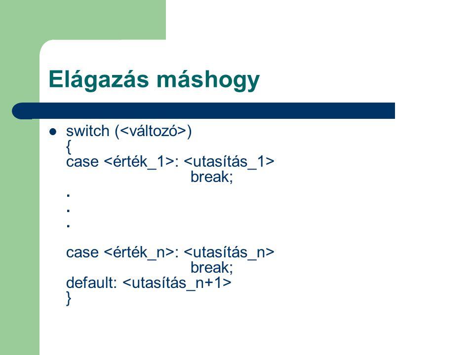 Elágazás máshogy switch ( ) { case : break;... case : break; default: }