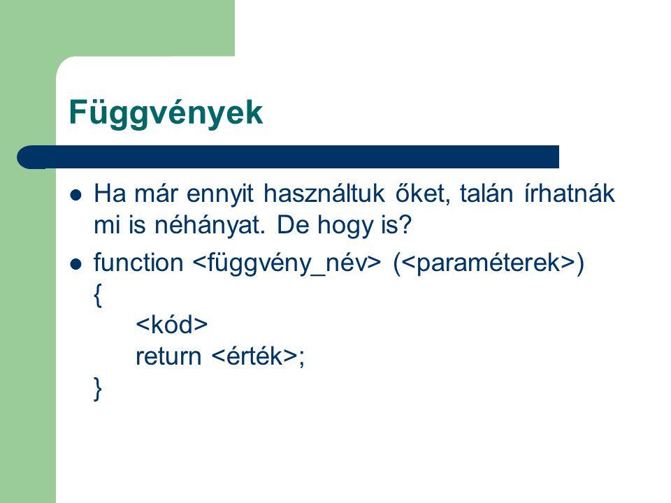 Függvények Ha már ennyit használtuk őket, talán írhatnák mi is néhányat. De hogy is? function ( ) { return ; }
