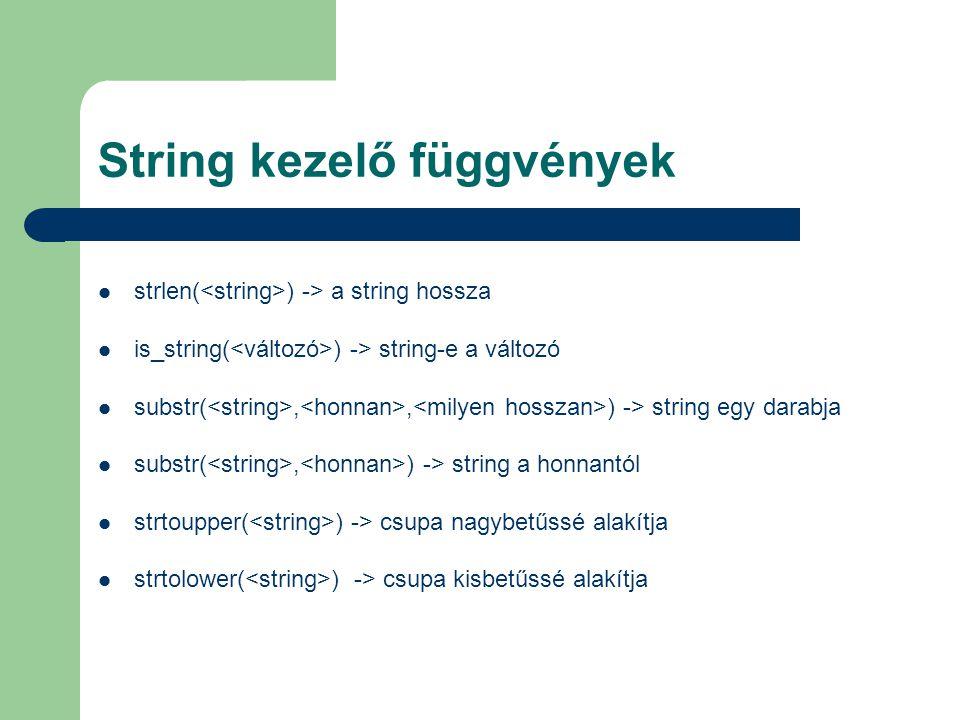 String kezelő függvények strlen( ) -> a string hossza is_string( ) -> string-e a változó substr(,, ) -> string egy darabja substr(, ) -> string a honn