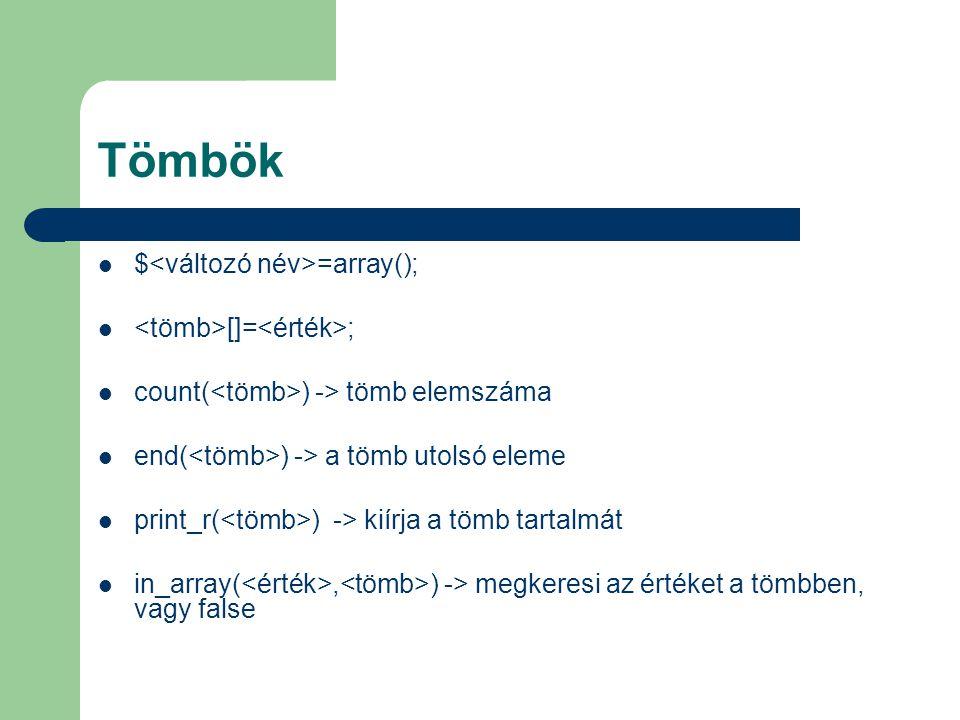 Tömbök $ =array(); []= ; count( ) -> tömb elemszáma end( ) -> a tömb utolsó eleme print_r( ) -> kiírja a tömb tartalmát in_array(, ) -> megkeresi az é