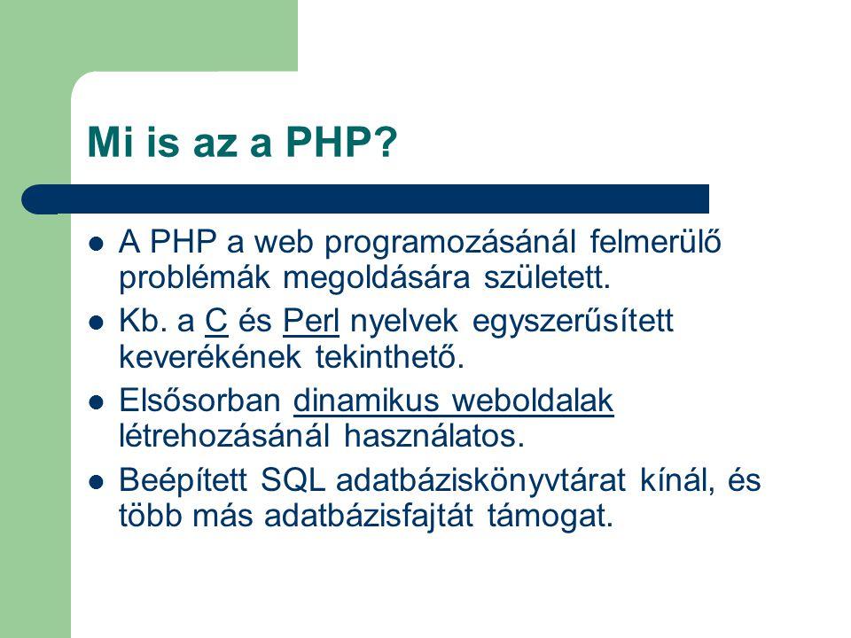 Mi is az a PHP? A PHP a web programozásánál felmerülő problémák megoldására született. Kb. a C és Perl nyelvek egyszerűsített keverékének tekinthető.C