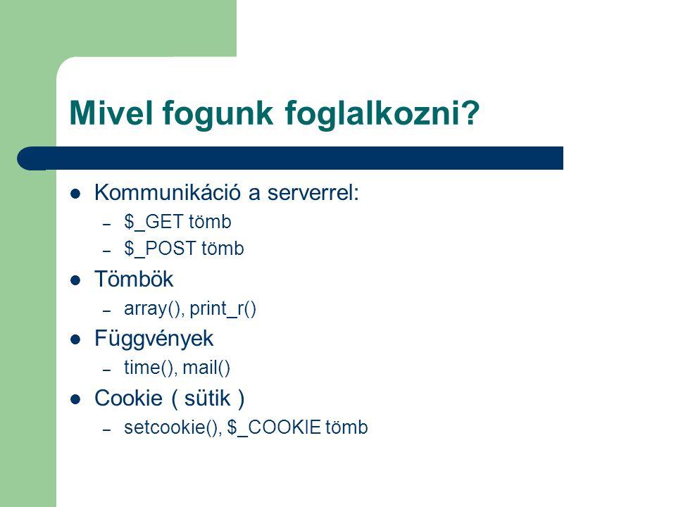 Mivel fogunk foglalkozni? Kommunikáció a serverrel: – $_GET tömb – $_POST tömb Tömbök – array(), print_r() Függvények – time(), mail() Cookie ( sütik