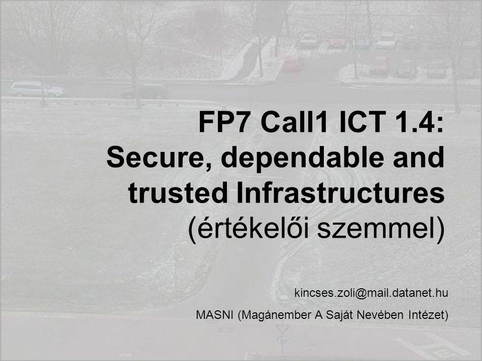 FP7 Call1 ICT 1.4: Secure, dependable and trusted Infrastructures (értékelői szemmel) kincses.zoli@mail.datanet.hu MASNI (Magánember A Saját Nevében Intézet)