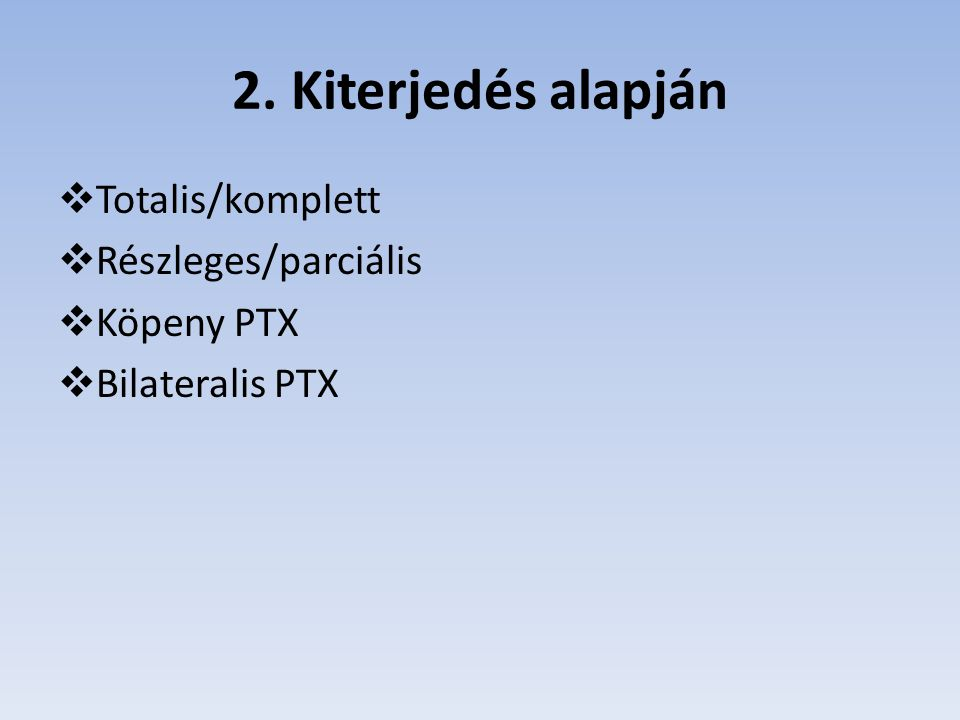2. Kiterjedés alapján  Totalis/komplett  Részleges/parciális  Köpeny PTX  Bilateralis PTX