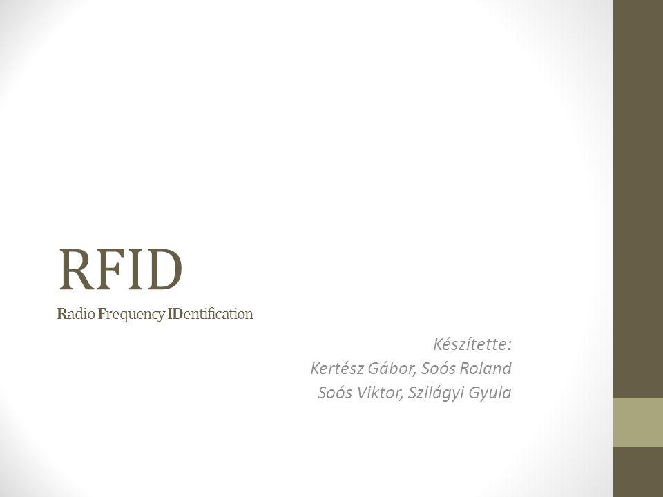 RFID Radio Frequency IDentification Készítette: Kertész Gábor, Soós Roland Soós Viktor, Szilágyi Gyula