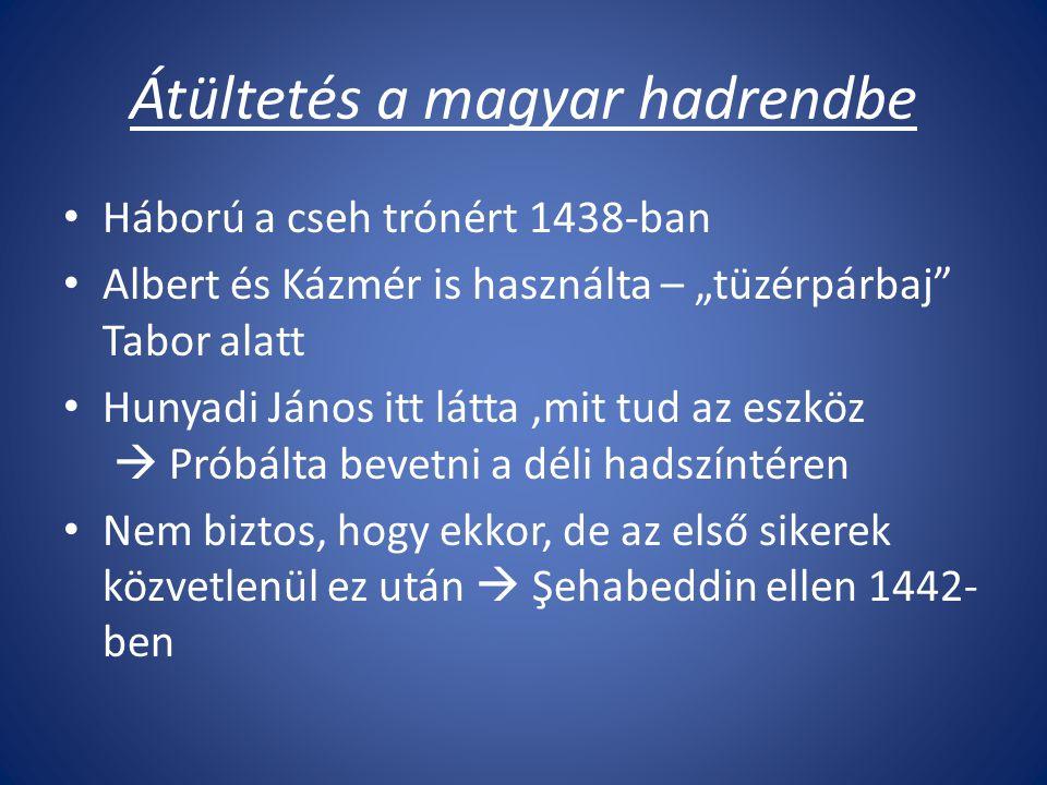 """Átültetés a magyar hadrendbe Háború a cseh trónért 1438-ban Albert és Kázmér is használta – """"tüzérpárbaj Tabor alatt Hunyadi János itt látta,mit tud az eszköz  Próbálta bevetni a déli hadszíntéren Nem biztos, hogy ekkor, de az első sikerek közvetlenül ez után  Şehabeddin ellen 1442- ben"""