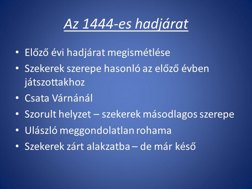 Az 1444-es hadjárat Előző évi hadjárat megismétlése Szekerek szerepe hasonló az előző évben játszottakhoz Csata Várnánál Szorult helyzet – szekerek másodlagos szerepe Ulászló meggondolatlan rohama Szekerek zárt alakzatba – de már késő