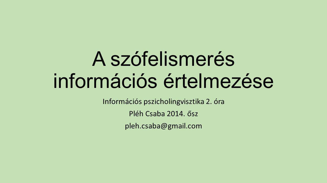 A szófelismerés információs értelmezése Információs pszicholingvisztika 2. óra Pléh Csaba 2014. ősz pleh.csaba@gmail.com