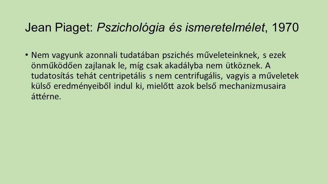 Jean Piaget: Pszichológia és ismeretelmélet, 1970 Nem vagyunk azonnali tudatában pszichés műveleteinknek, s ezek önműködően zajlanak le, míg csak akad