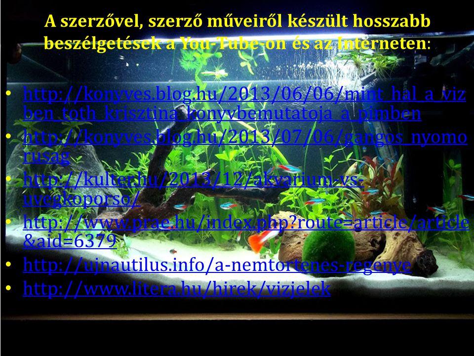A szerzővel, szerző műveiről készült hosszabb beszélgetések a You-Tube-on és az Interneten: http://konyves.blog.hu/2013/06/06/mint_hal_a_viz ben_toth_krisztina_konyvbemutatoja_a_pimben http://konyves.blog.hu/2013/06/06/mint_hal_a_viz ben_toth_krisztina_konyvbemutatoja_a_pimben http://konyves.blog.hu/2013/07/06/gangos_nyomo rusag http://konyves.blog.hu/2013/07/06/gangos_nyomo rusag http://kulter.hu/2013/12/akvarium-vs- uvegkoporso/ http://kulter.hu/2013/12/akvarium-vs- uvegkoporso/ http://www.prae.hu/index.php?route=article/article &aid=6379 http://www.prae.hu/index.php?route=article/article &aid=6379 http://ujnautilus.info/a-nemtortenes-regenye http://www.litera.hu/hirek/vizjelek