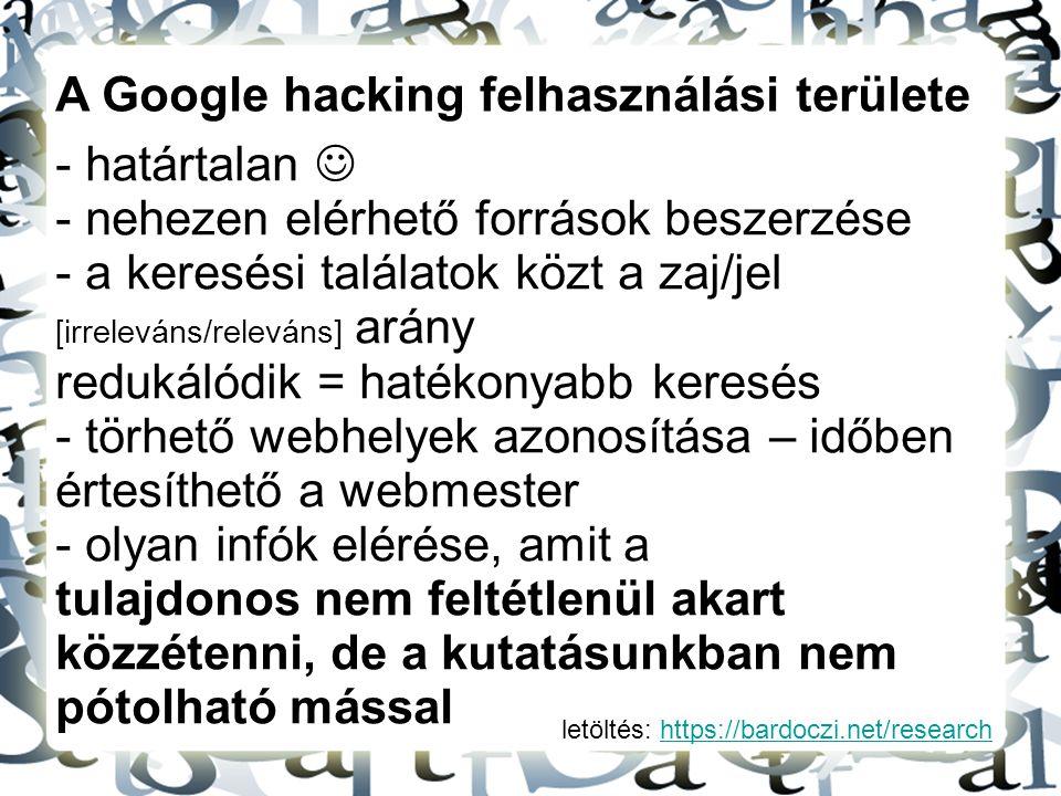 letöltés: https://bardoczi.net/researchhttps://bardoczi.net/research A Google hacking felhasználási területe - határtalan - nehezen elérhető források