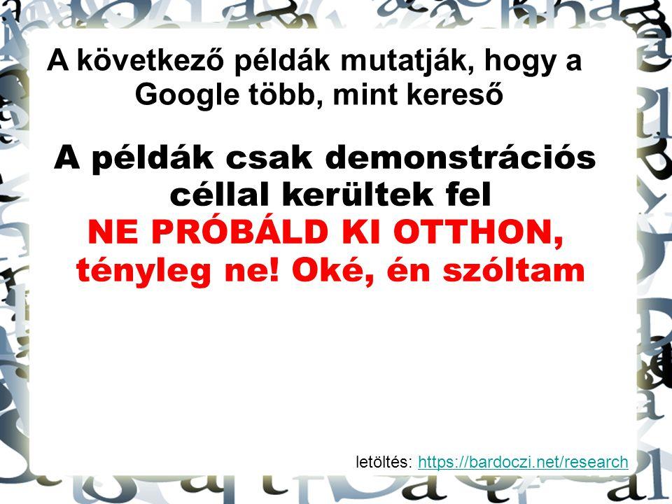 letöltés: https://bardoczi.net/researchhttps://bardoczi.net/research A következő példák mutatják, hogy a Google több, mint kereső A példák csak demons