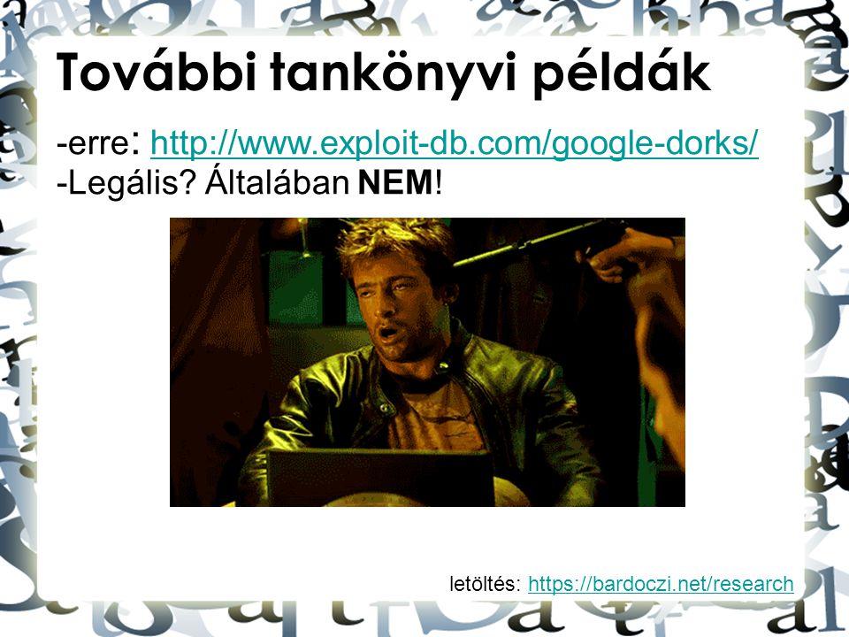 letöltés: https://bardoczi.net/researchhttps://bardoczi.net/research További tankönyvi példák -erre : http://www.exploit-db.com/google-dorks/http://ww