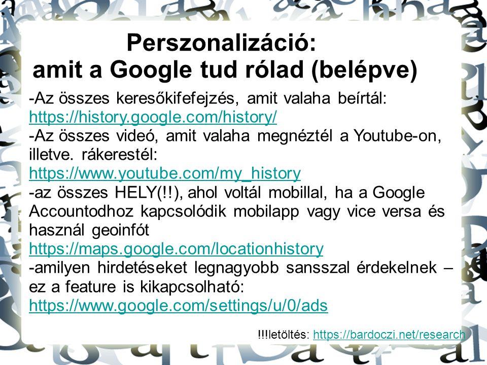 !!!letöltés: https://bardoczi.net/researchhttps://bardoczi.net/research Perszonalizáció: amit a Google tud rólad (belépve) -Az összes keresőkifefejzés