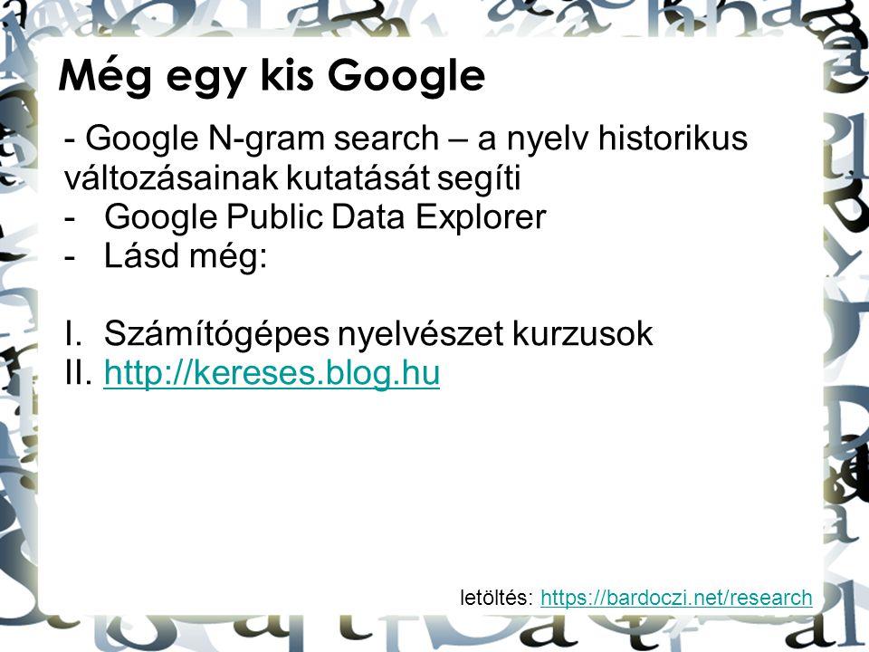 letöltés: https://bardoczi.net/researchhttps://bardoczi.net/research Még egy kis Google - Google N-gram search – a nyelv historikus változásainak kuta