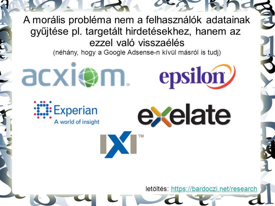 letöltés: https://bardoczi.net/researchhttps://bardoczi.net/research A morális probléma nem a felhasználók adatainak gyűjtése pl. targetált hirdetések