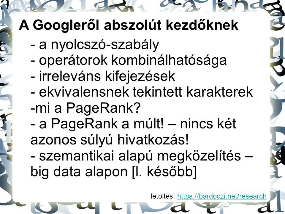 letöltés: https://bardoczi.net/researchhttps://bardoczi.net/research A Googleről abszolút kezdőknek - a nyolcszó-szabály - operátorok kombinálhatósága