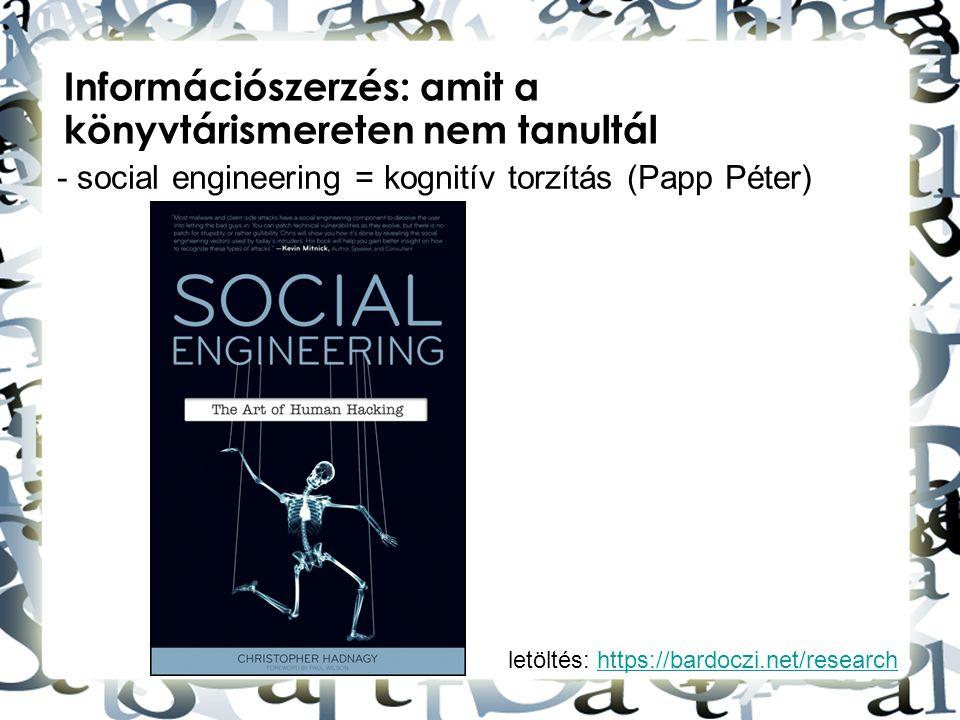letöltés: https://bardoczi.net/researchhttps://bardoczi.net/research Információszerzés: amit a könyvtárismereten nem tanultál - social engineering = k