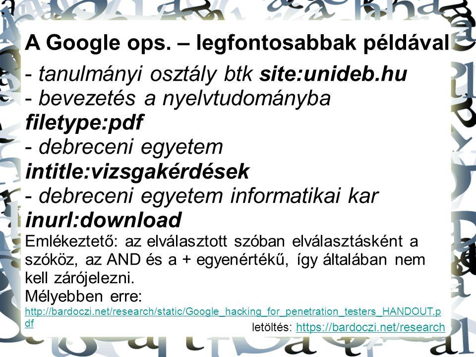 letöltés: https://bardoczi.net/researchhttps://bardoczi.net/research A Google ops. – legfontosabbak példával - tanulmányi osztály btk site:unideb.hu -