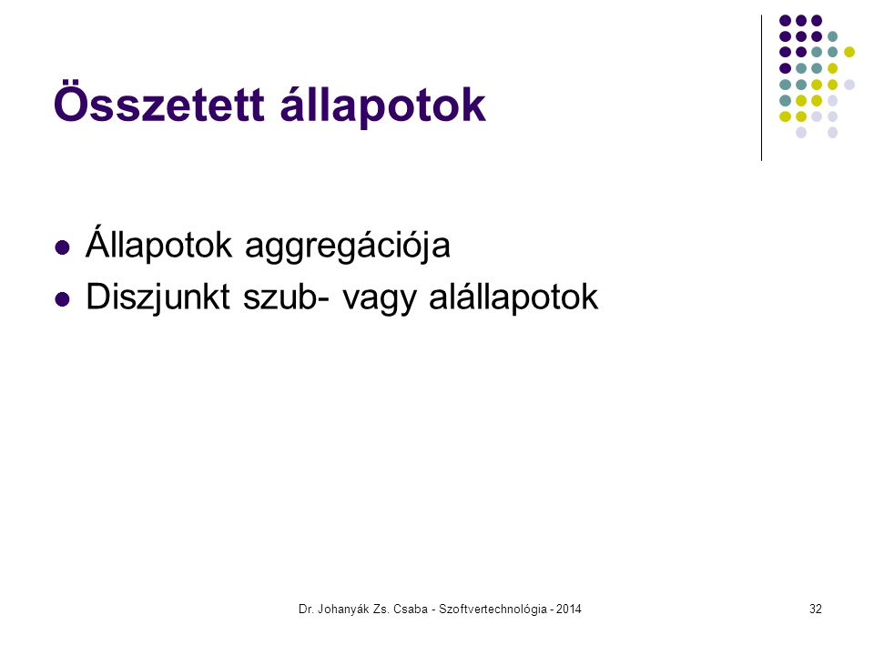 Összetett állapotok Állapotok aggregációja Diszjunkt szub- vagy alállapotok Dr. Johanyák Zs. Csaba - Szoftvertechnológia - 201432