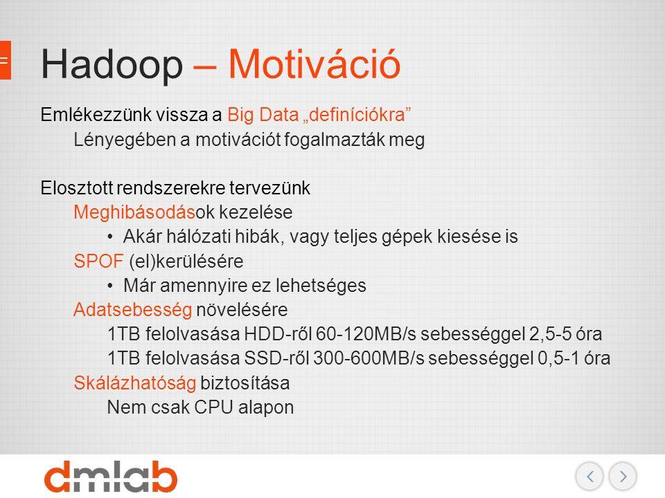 """Hadoop – Motiváció Emlékezzünk vissza a Big Data """"definíciókra"""" Lényegében a motivációt fogalmazták meg Elosztott rendszerekre tervezünk Meghibásodáso"""