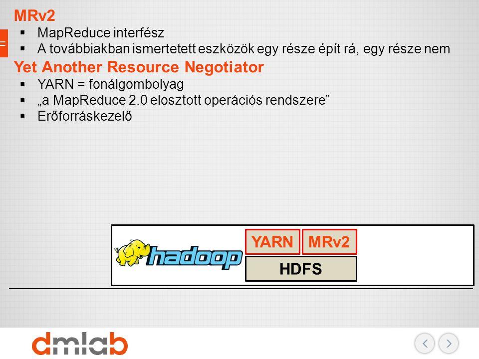 Adattárolás, erőforrások, biztonság MRv2  MapReduce interfész  A továbbiakban ismertetett eszközök egy része épít rá, egy része nem Yet Another Reso