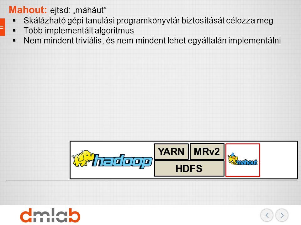 """Adattárolás, erőforrások, biztonság HDFS MRv2 YARN Mahout: ejtsd: """"máháut""""  Skálázható gépi tanulási programkönyvtár biztosítását célozza meg  Több"""