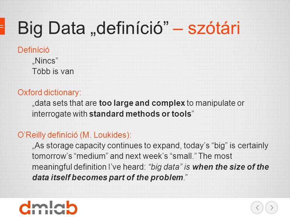 "Big Data ""definíció"" – szótári Definíció ""Nincs"" Több is van Oxford dictionary: ""data sets that are too large and complex to manipulate or interrogate"
