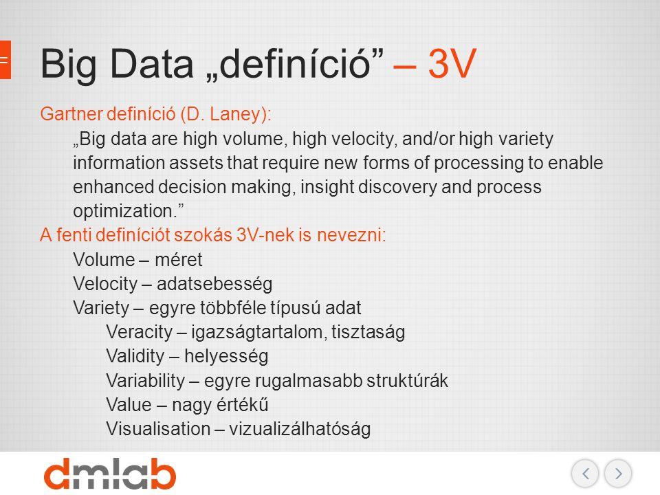 """Big Data """"definíció"""" – 3V Gartner definíció (D. Laney): """"Big data are high volume, high velocity, and/or high variety information assets that require"""