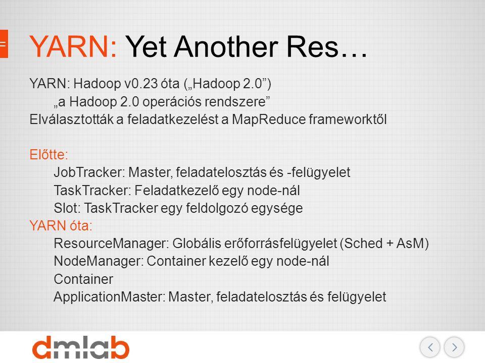 """YARN: Yet Another Res… YARN: Hadoop v0.23 óta (""""Hadoop 2.0"""") """"a Hadoop 2.0 operációs rendszere"""" Elválasztották a feladatkezelést a MapReduce framework"""