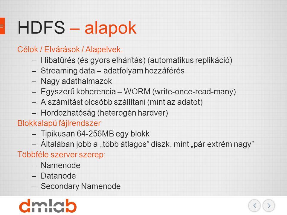 HDFS – alapok Célok / Elvárások / Alapelvek: –Hibatűrés (és gyors elhárítás) (automatikus replikáció) –Streaming data – adatfolyam hozzáférés –Nagy ad