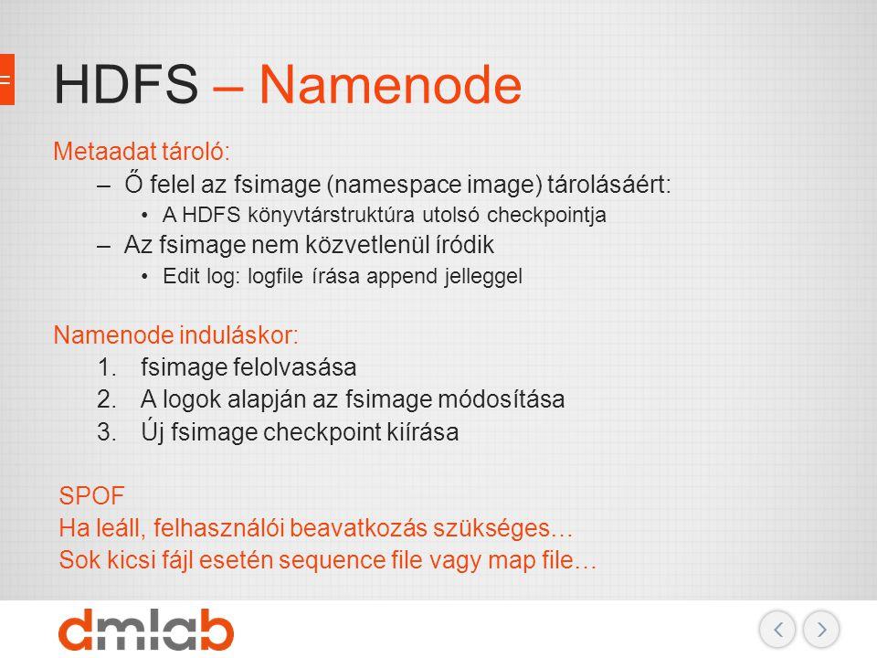 HDFS – Namenode Metaadat tároló: –Ő felel az fsimage (namespace image) tárolásáért: A HDFS könyvtárstruktúra utolsó checkpointja –Az fsimage nem közve