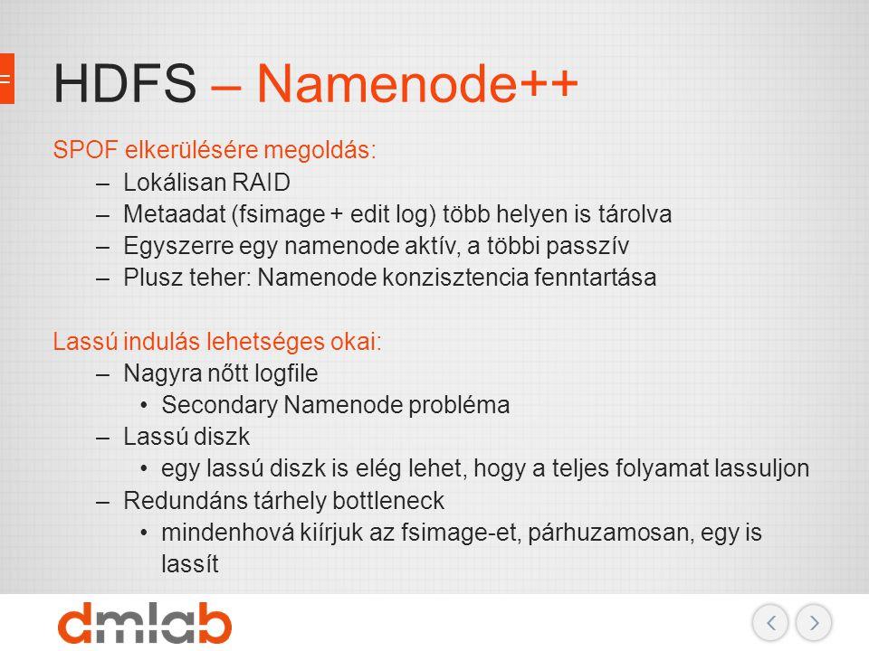 HDFS – Namenode++ SPOF elkerülésére megoldás: –Lokálisan RAID –Metaadat (fsimage + edit log) több helyen is tárolva –Egyszerre egy namenode aktív, a t