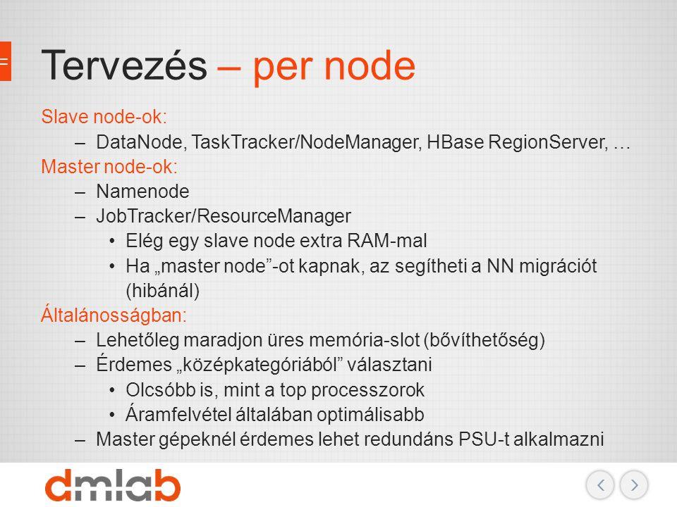 Tervezés – per node Slave node-ok: –DataNode, TaskTracker/NodeManager, HBase RegionServer, … Master node-ok: –Namenode –JobTracker/ResourceManager Elé