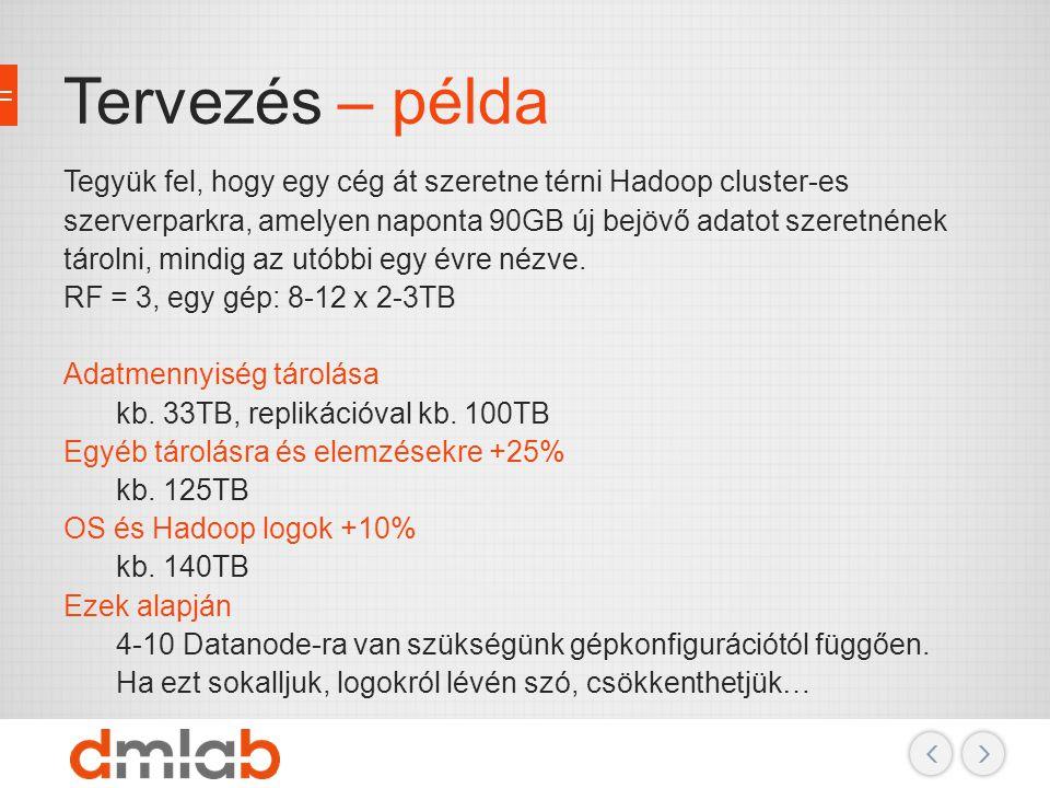 Tervezés – példa Tegyük fel, hogy egy cég át szeretne térni Hadoop cluster-es szerverparkra, amelyen naponta 90GB új bejövő adatot szeretnének tárolni