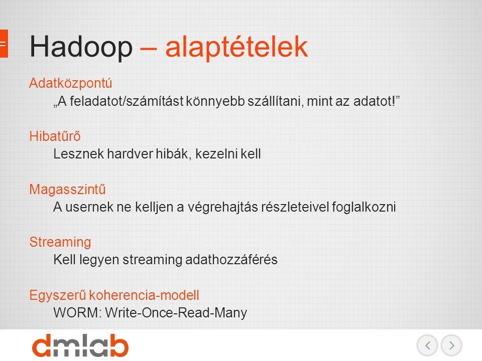 """Hadoop – alaptételek Adatközpontú """"A feladatot/számítást könnyebb szállítani, mint az adatot!"""" Hibatűrő Lesznek hardver hibák, kezelni kell Magasszint"""