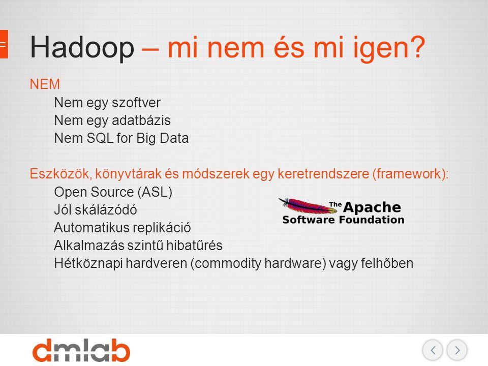 Hadoop – mi nem és mi igen? NEM Nem egy szoftver Nem egy adatbázis Nem SQL for Big Data Eszközök, könyvtárak és módszerek egy keretrendszere (framewor