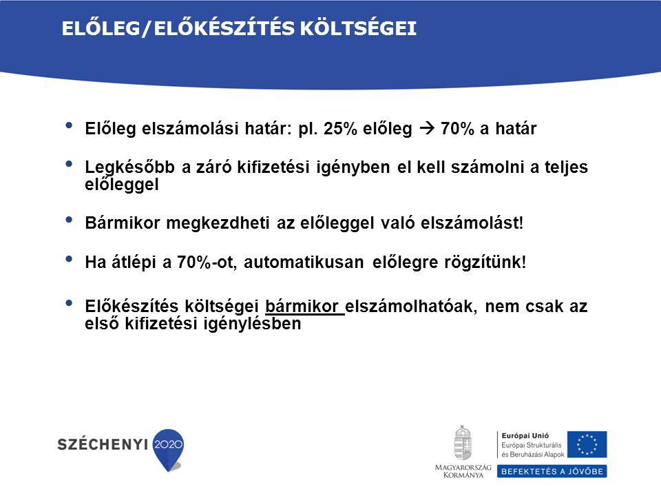 ELŐLEG/ELŐKÉSZÍTÉS KÖLTSÉGEI Előleg elszámolási határ: pl. 25% előleg  70% a határ Legkésőbb a záró kifizetési igényben el kell számolni a teljes elő